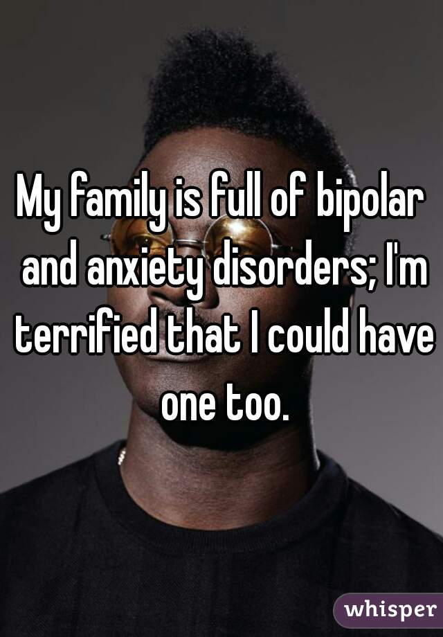 My family is full of bipolar and anxiety disorders; I'm terrified that I could have one too.