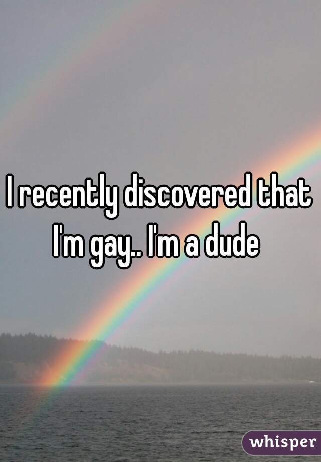 I recently discovered that I'm gay.. I'm a dude