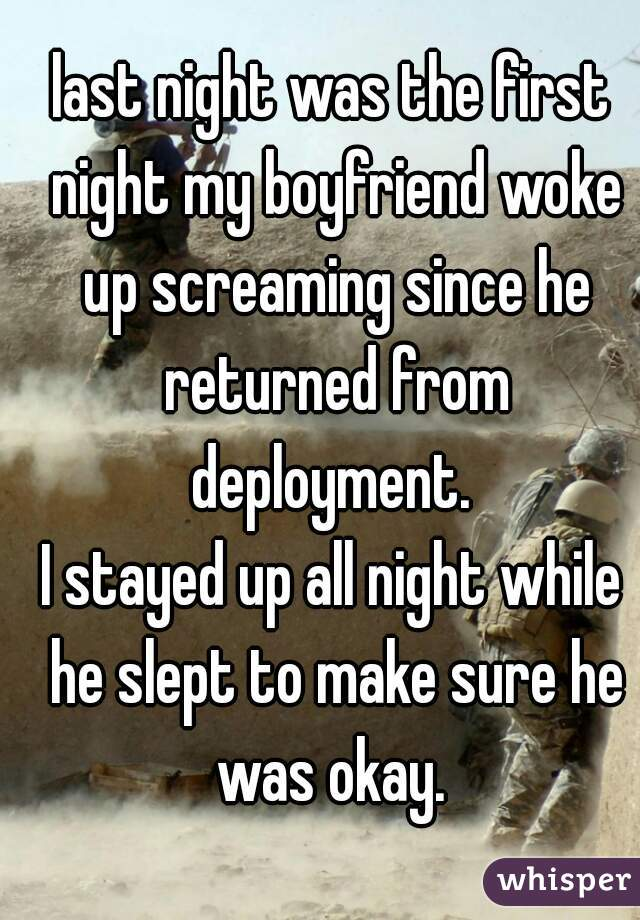 last night was the first night my boyfriend woke up screaming since he returned from deployment.  I stayed up all night while he slept to make sure he was okay.
