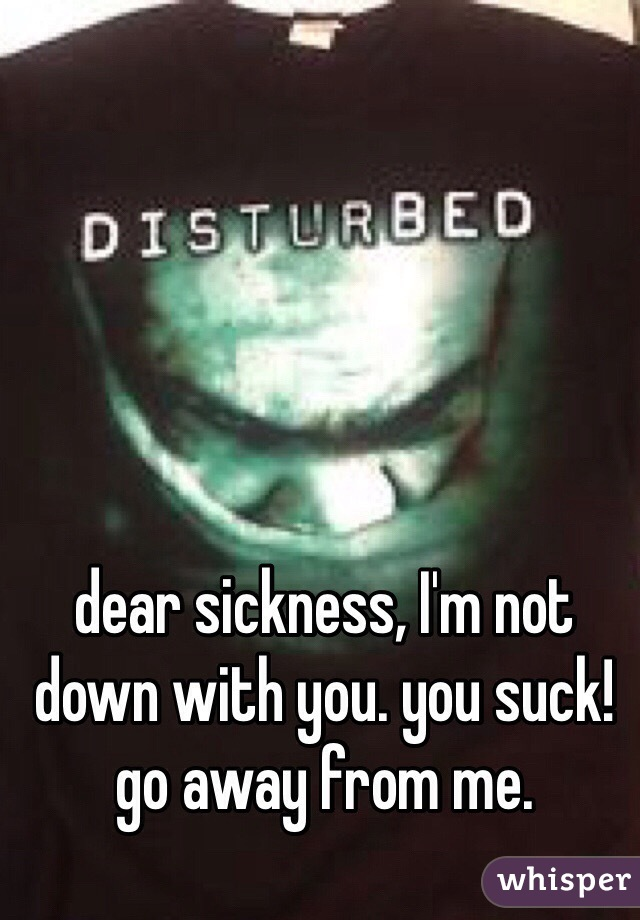 dear sickness, I'm not down with you. you suck! go away from me.