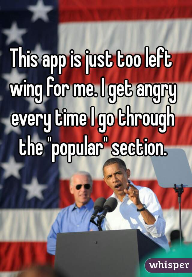 """This app is just too left wing for me. I get angry every time I go through the """"popular"""" section."""