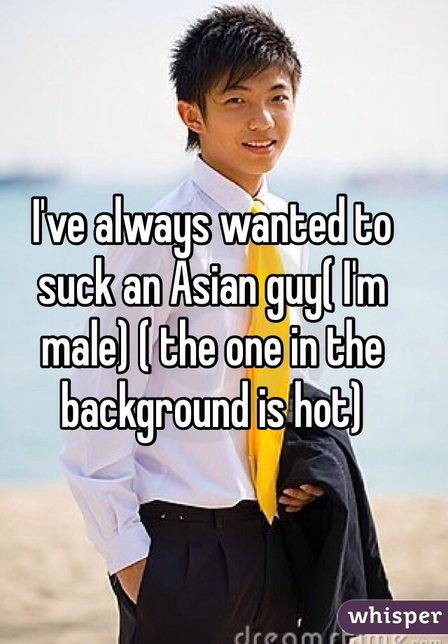 I've always wanted to suck an Asian guy( I'm male) ( the one in the background is hot)