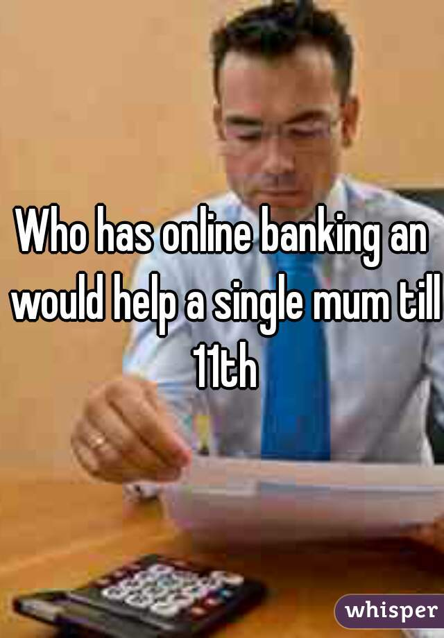 Who has online banking an would help a single mum till 11th