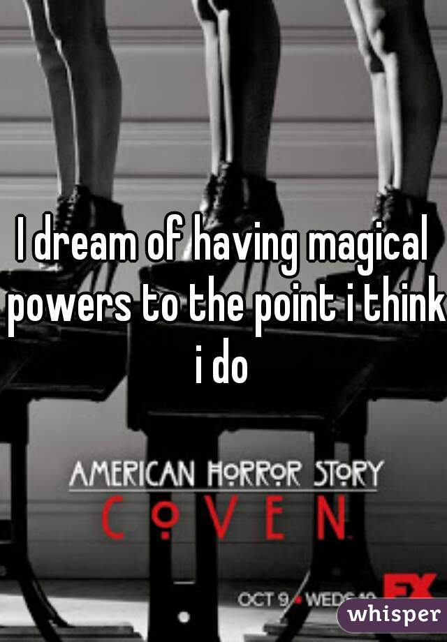 I dream of having magical powers to the point i think i do