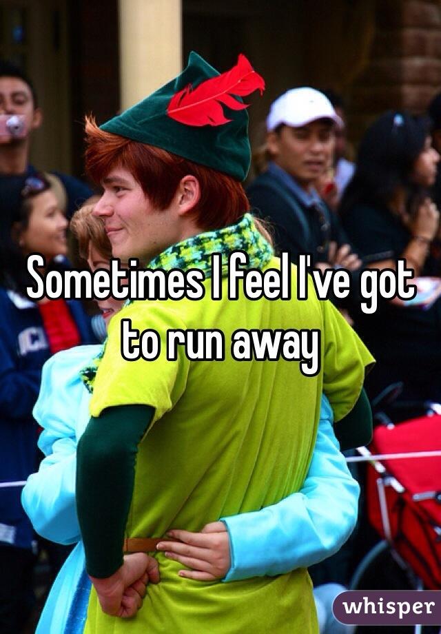 Sometimes I feel I've got to run away