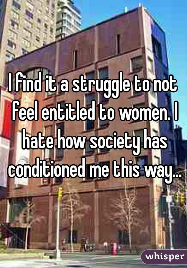 I find it a struggle to not feel entitled to women. I hate how society has conditioned me this way...