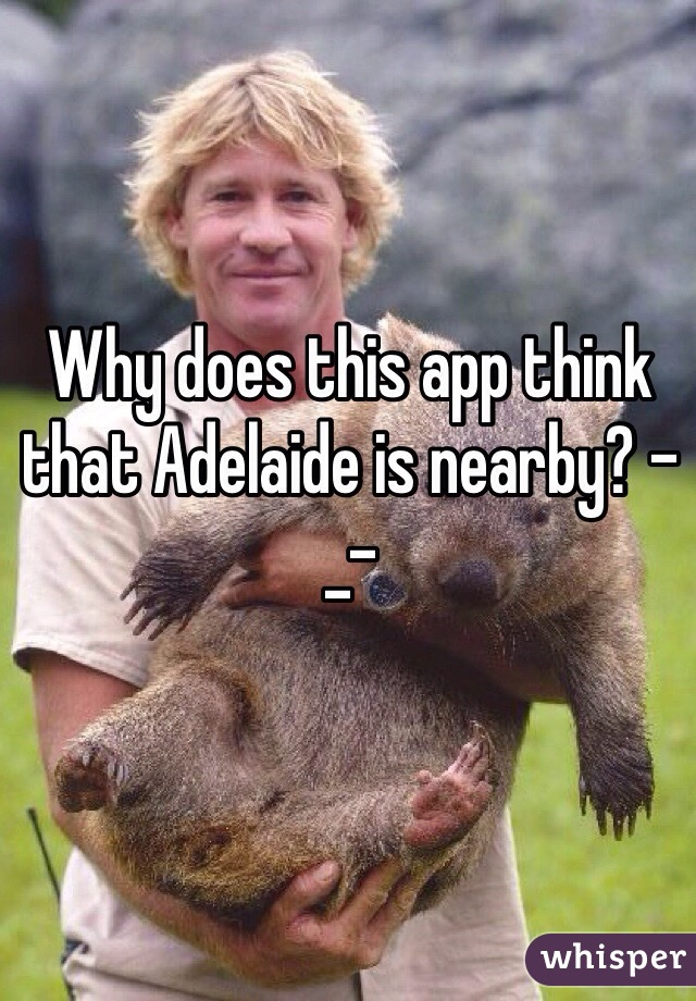 Why does this app think that Adelaide is nearby? -_-