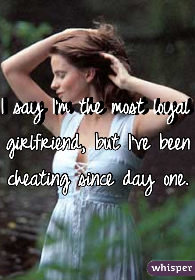 I say I'm the most loyal girlfriend, but I've been cheating since day one.