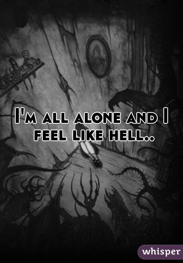 I'm all alone and I feel like hell..