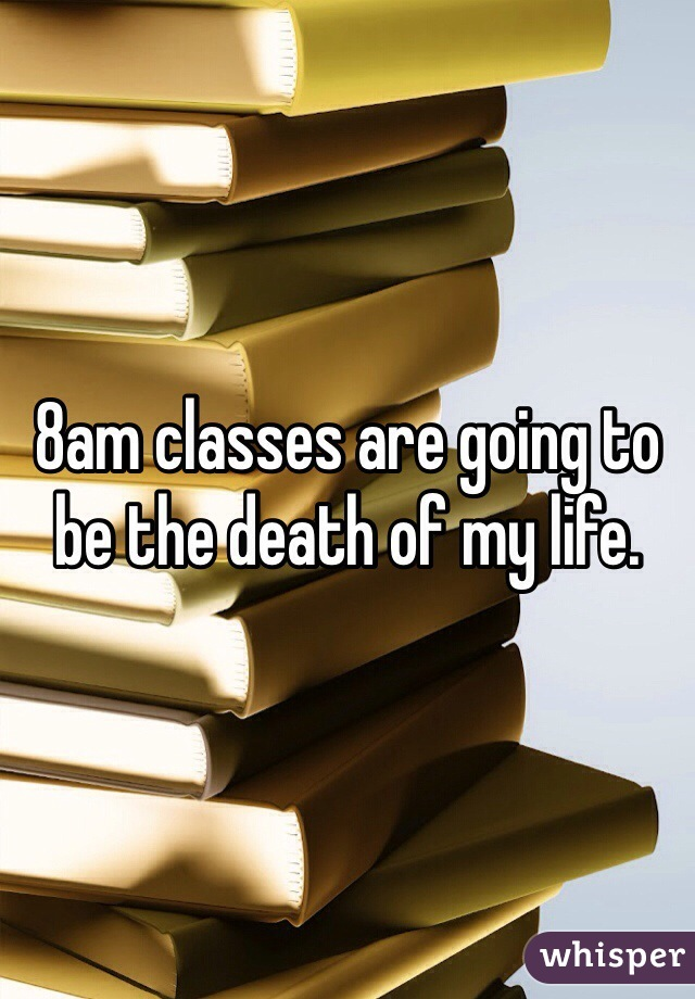 8am classes are going to be the death of my life.