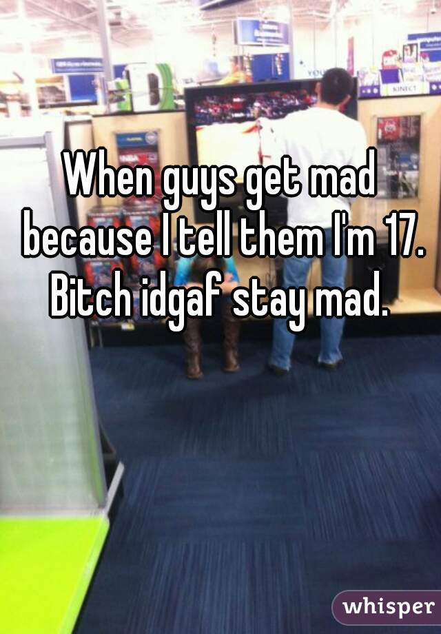 When guys get mad because I tell them I'm 17. Bitch idgaf stay mad.