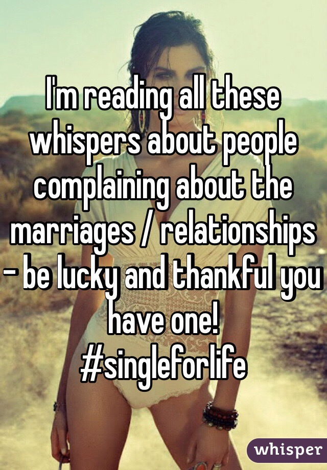 I'm reading all these whispers about people complaining about the marriages / relationships - be lucky and thankful you have one! #singleforlife
