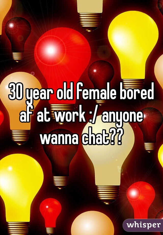 30 year old female bored af at work :/ anyone wanna chat??