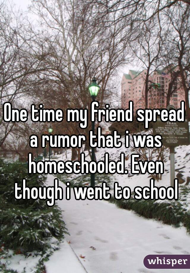 One time my friend spread a rumor that i was homeschooled. Even though i went to school