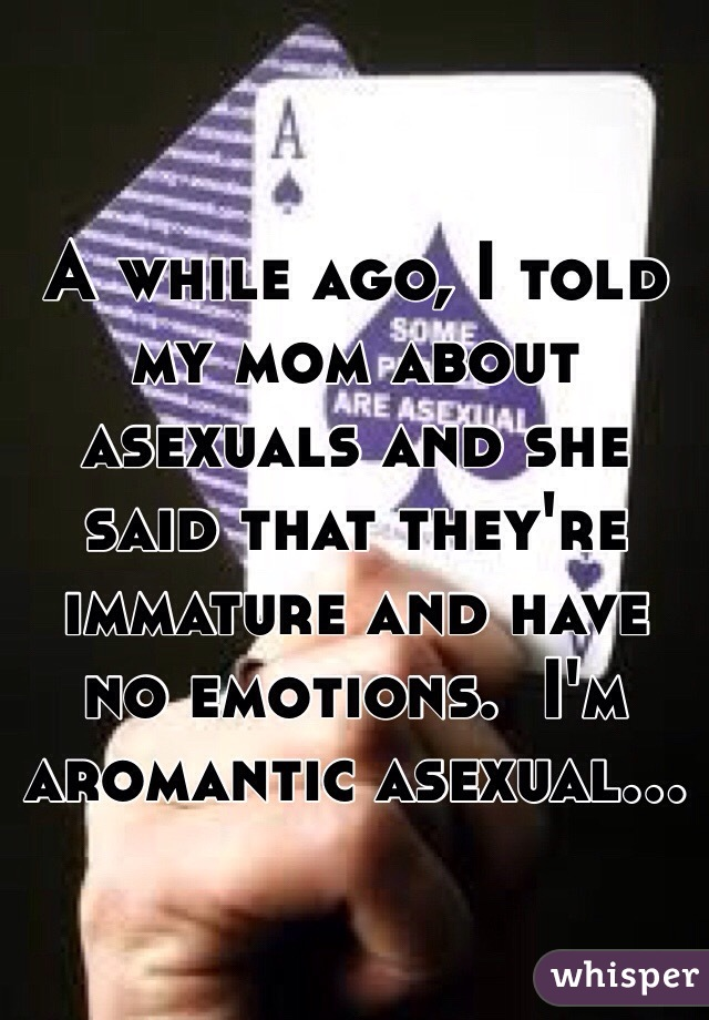 A while ago, I told my mom about asexuals and she said that they're immature and have no emotions.  I'm aromantic asexual...