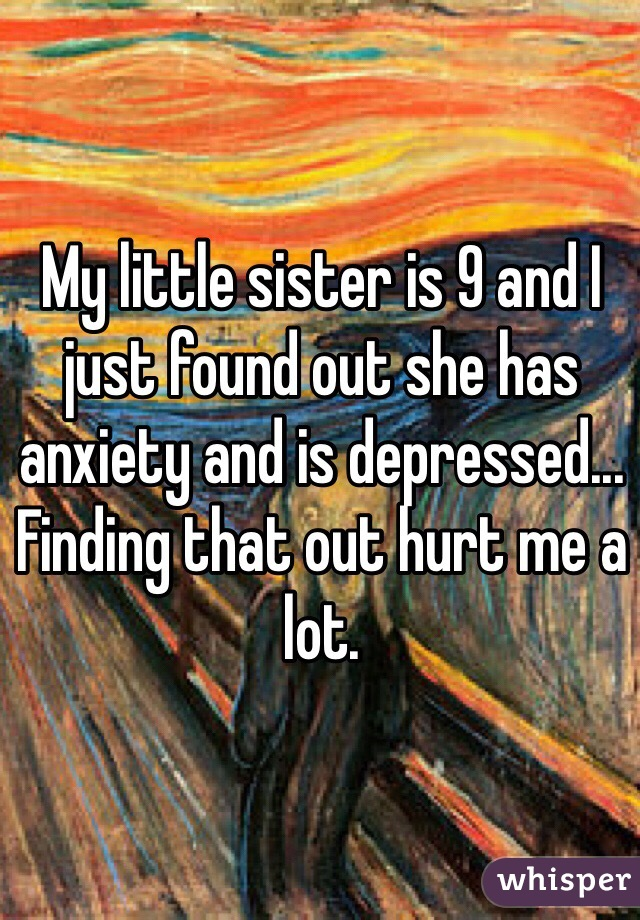 My little sister is 9 and I just found out she has anxiety and is depressed... Finding that out hurt me a lot.