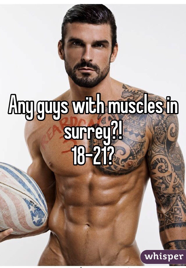 Any guys with muscles in surrey?! 18-21?