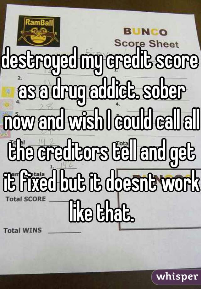 destroyed my credit score as a drug addict. sober now and wish I could call all the creditors tell and get it fixed but it doesnt work like that.