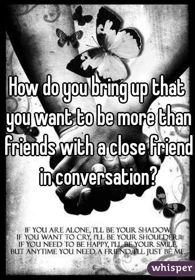 How do you bring up that you want to be more than friends with a close friend in conversation?