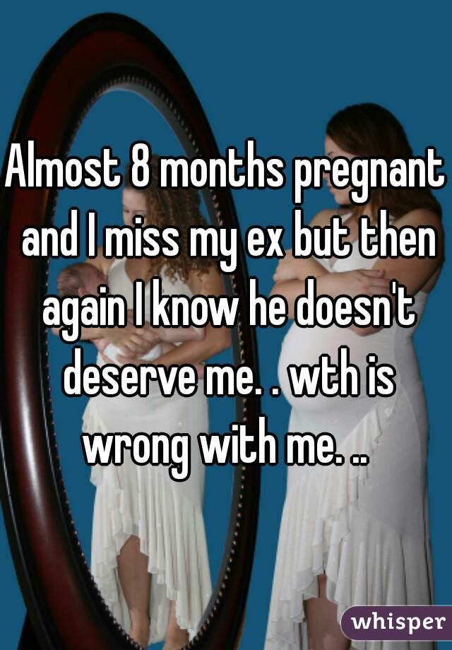 Almost 8 months pregnant and I miss my ex but then again I know he doesn't deserve me. . wth is wrong with me. ..