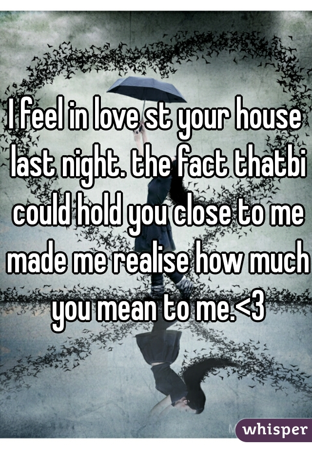 I feel in love st your house last night. the fact thatbi could hold you close to me made me realise how much you mean to me.<3