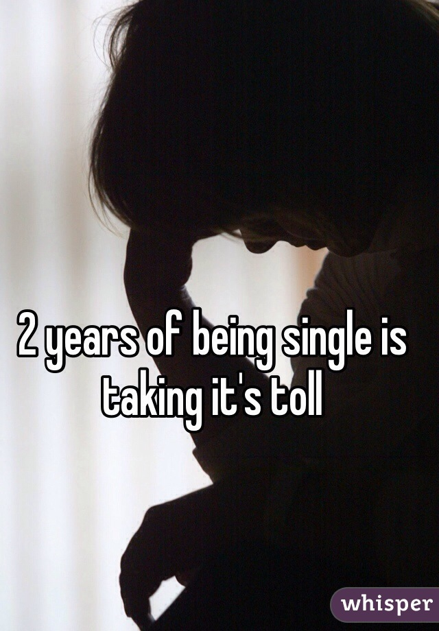 2 years of being single is taking it's toll