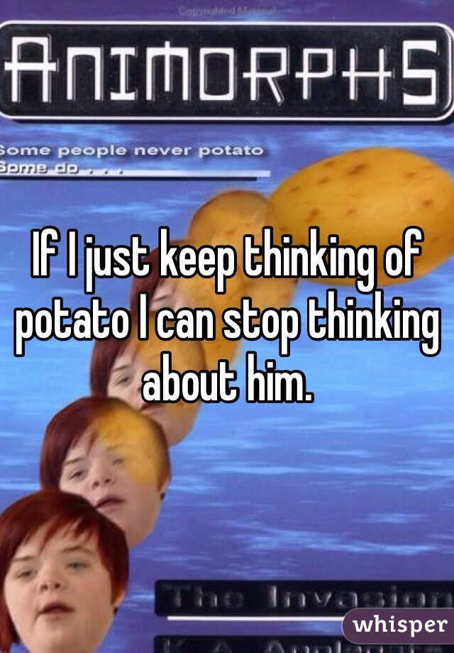 If I just keep thinking of potato I can stop thinking about him.