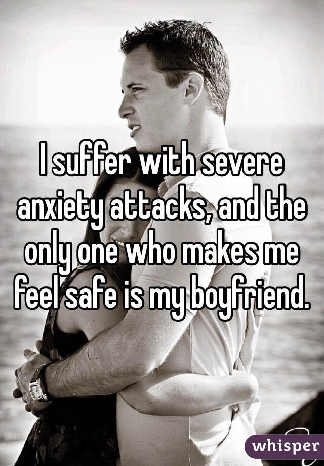 I suffer with severe anxiety attacks, and the only one who makes me feel safe is my boyfriend.