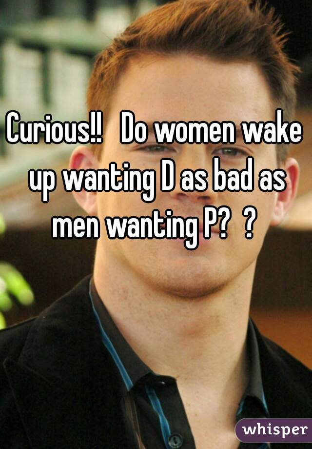 Curious!!   Do women wake up wanting D as bad as men wanting P?  ?