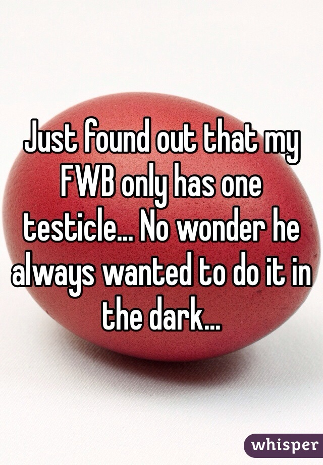 Just found out that my FWB only has one testicle... No wonder he always wanted to do it in the dark...