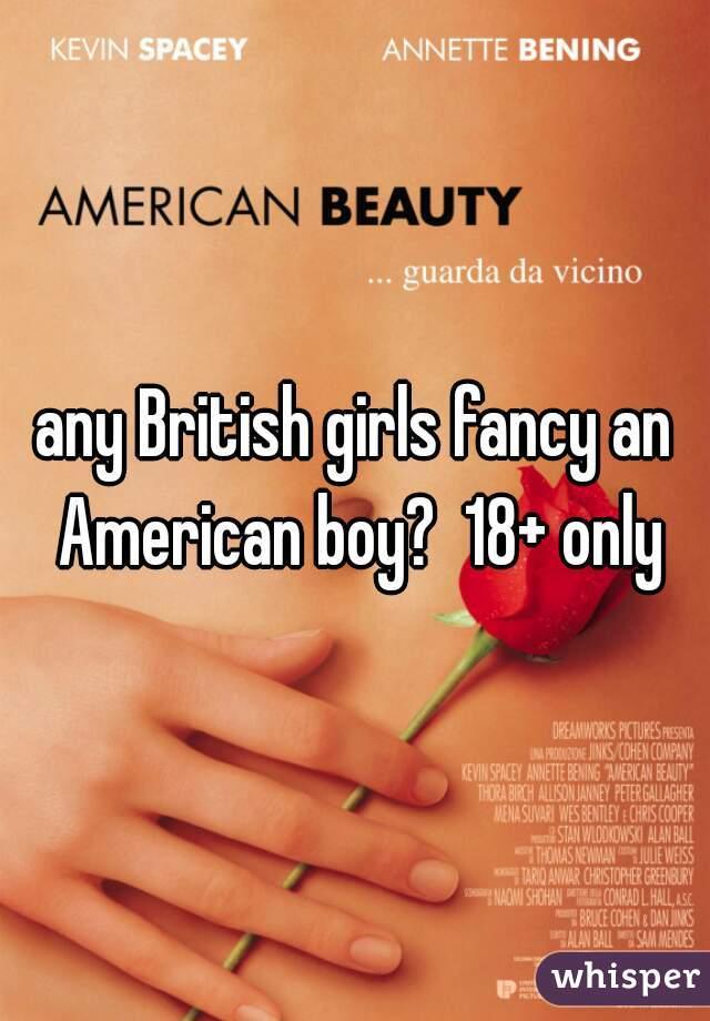 any British girls fancy an American boy?  18+ only