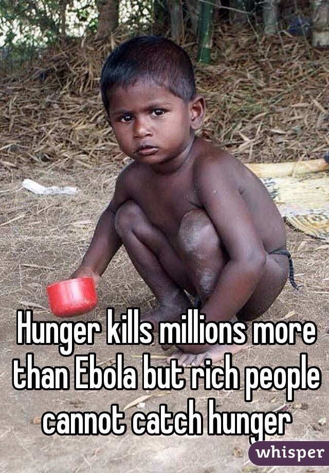 Hunger kills millions more than Ebola but rich people cannot catch hunger