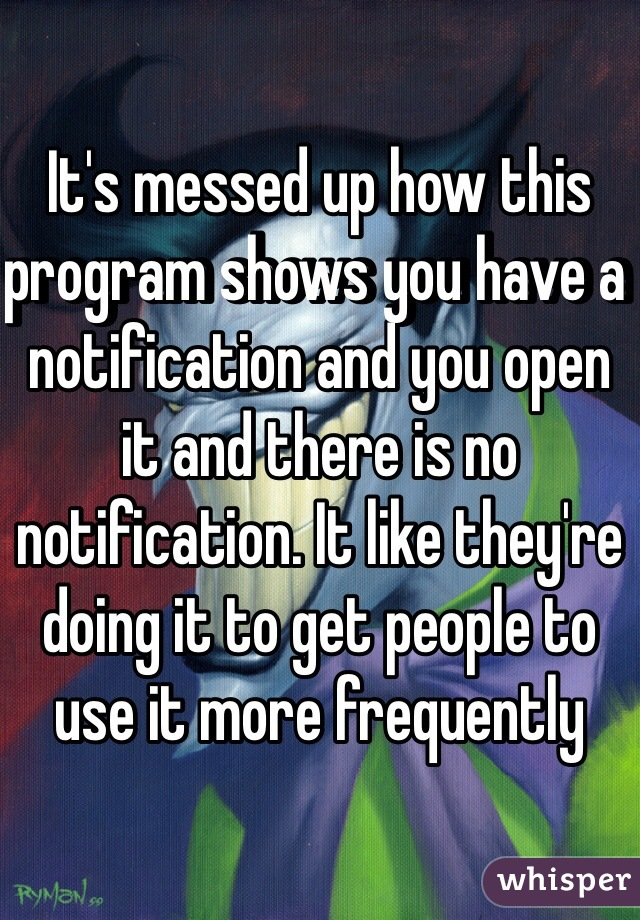 It's messed up how this program shows you have a notification and you open it and there is no notification. It like they're doing it to get people to use it more frequently