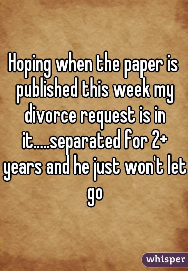 Hoping when the paper is published this week my divorce request is in it.....separated for 2+ years and he just won't let go