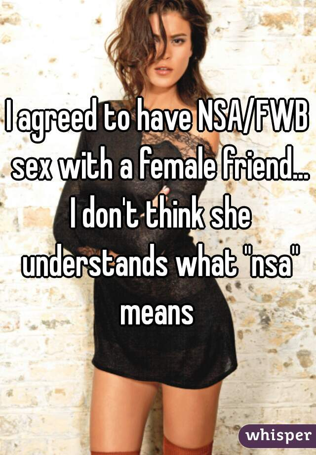 "I agreed to have NSA/FWB sex with a female friend... I don't think she understands what ""nsa"" means"