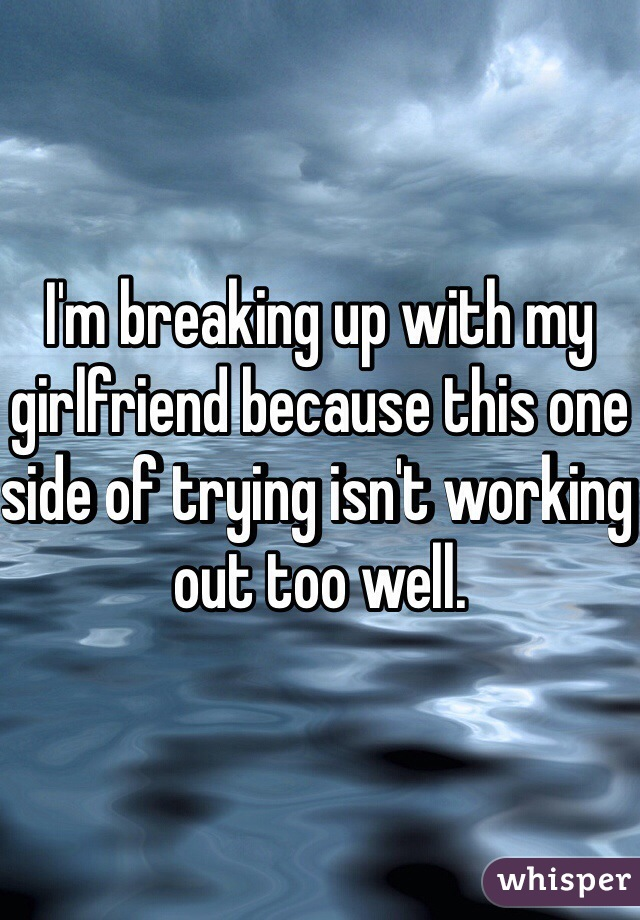 I'm breaking up with my girlfriend because this one side of trying isn't working out too well.