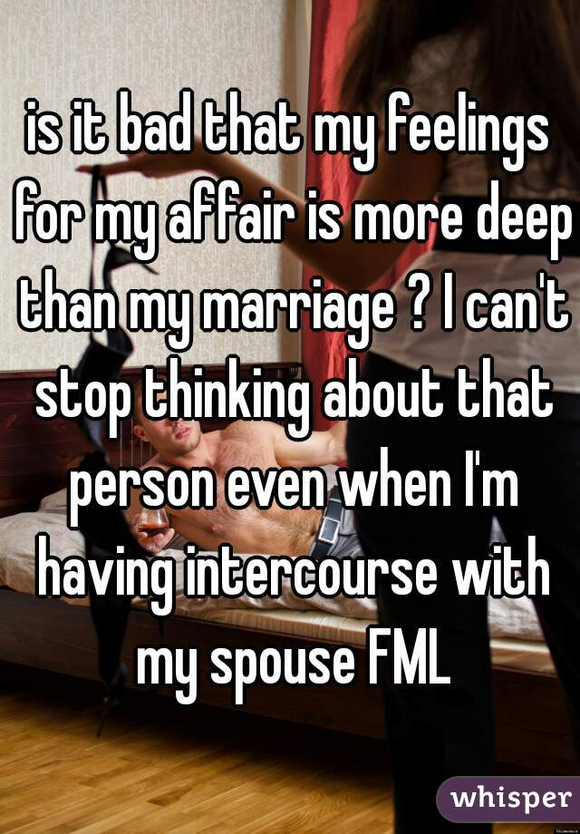 is it bad that my feelings for my affair is more deep than my marriage ? I can't stop thinking about that person even when I'm having intercourse with my spouse FML
