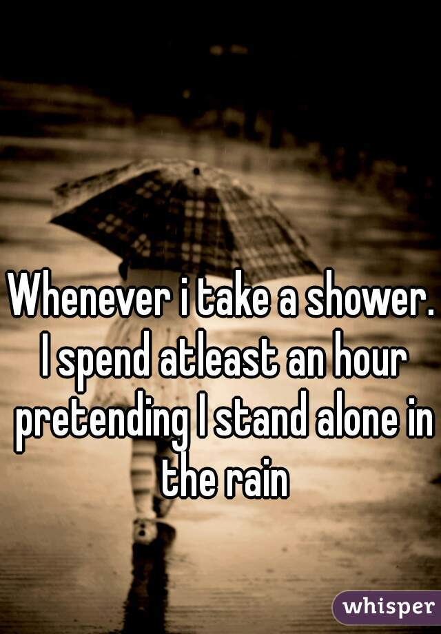 Whenever i take a shower. I spend atleast an hour pretending I stand alone in the rain