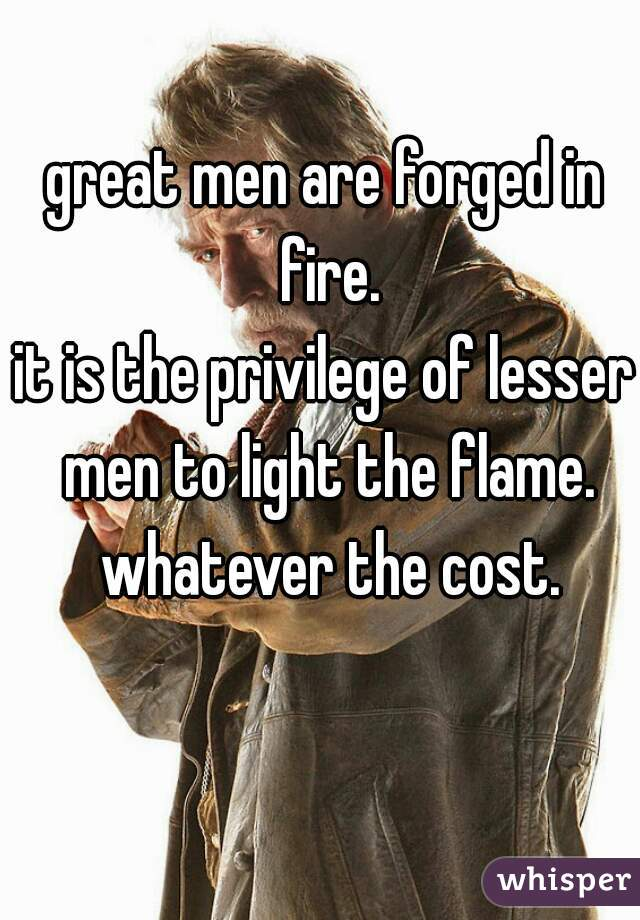 great men are forged in fire. it is the privilege of lesser men to light the flame. whatever the cost.