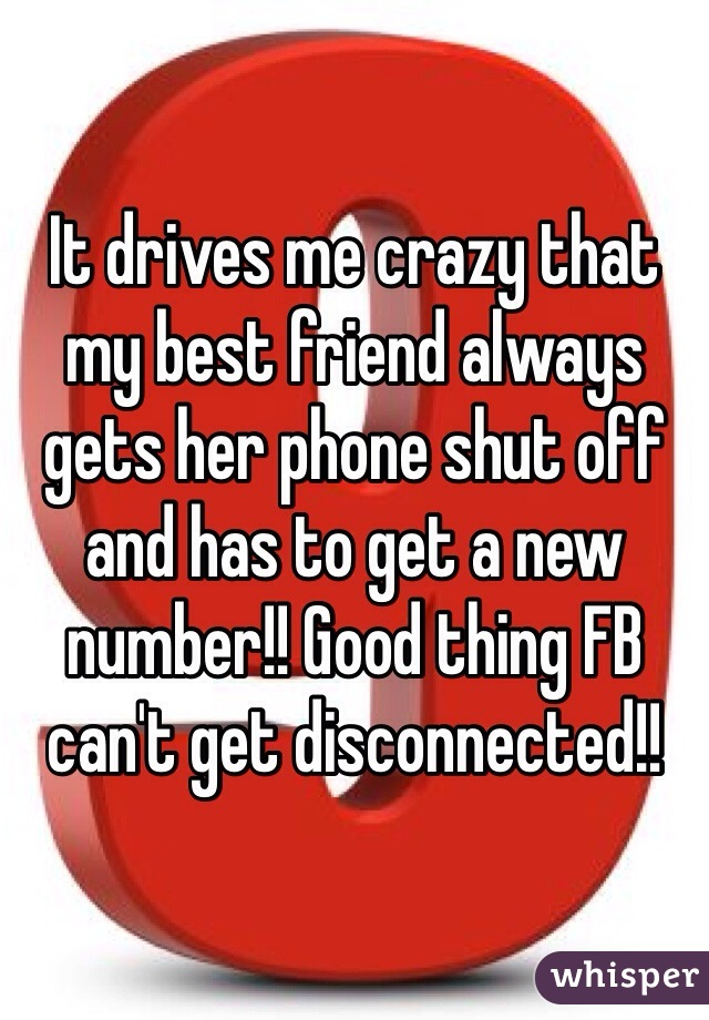 It drives me crazy that my best friend always gets her phone shut off and has to get a new number!! Good thing FB can't get disconnected!!