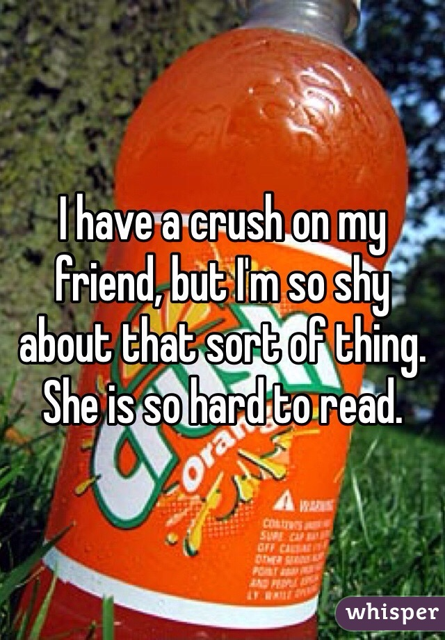 I have a crush on my friend, but I'm so shy about that sort of thing.  She is so hard to read.