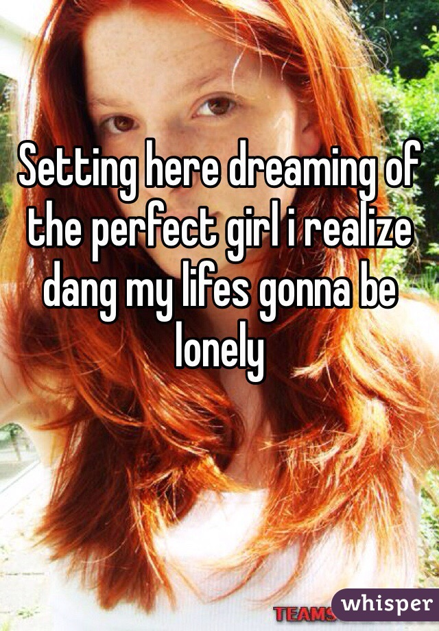 Setting here dreaming of the perfect girl i realize dang my lifes gonna be lonely