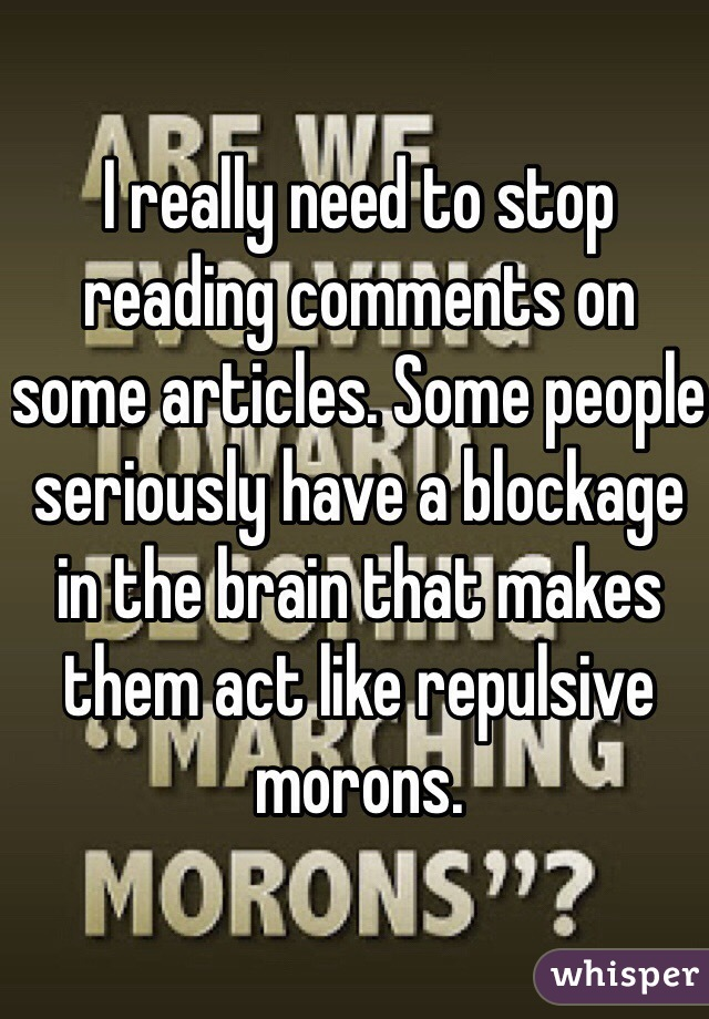 I really need to stop reading comments on some articles. Some people seriously have a blockage in the brain that makes them act like repulsive morons.