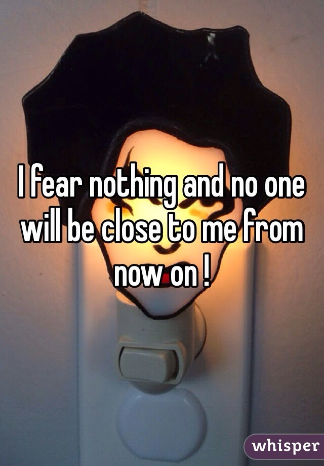 I fear nothing and no one will be close to me from now on !
