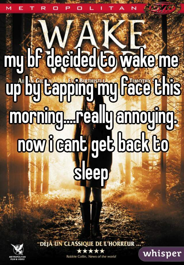 my bf decided to wake me up by tapping my face this morning....really annoying. now i cant get back to sleep