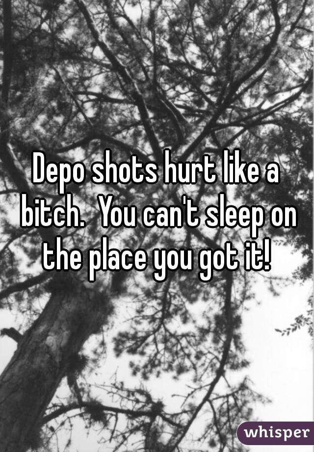 Depo shots hurt like a bitch.  You can't sleep on the place you got it!