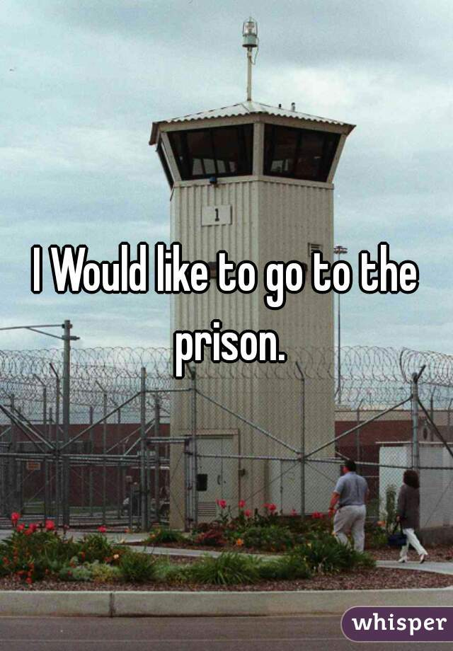 I Would like to go to the prison.