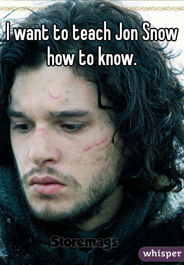 I want to teach Jon Snow how to know.