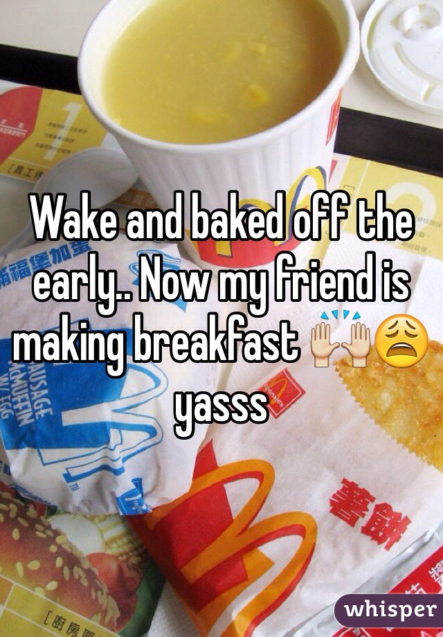 Wake and baked off the early.. Now my friend is making breakfast 🙌😩 yasss