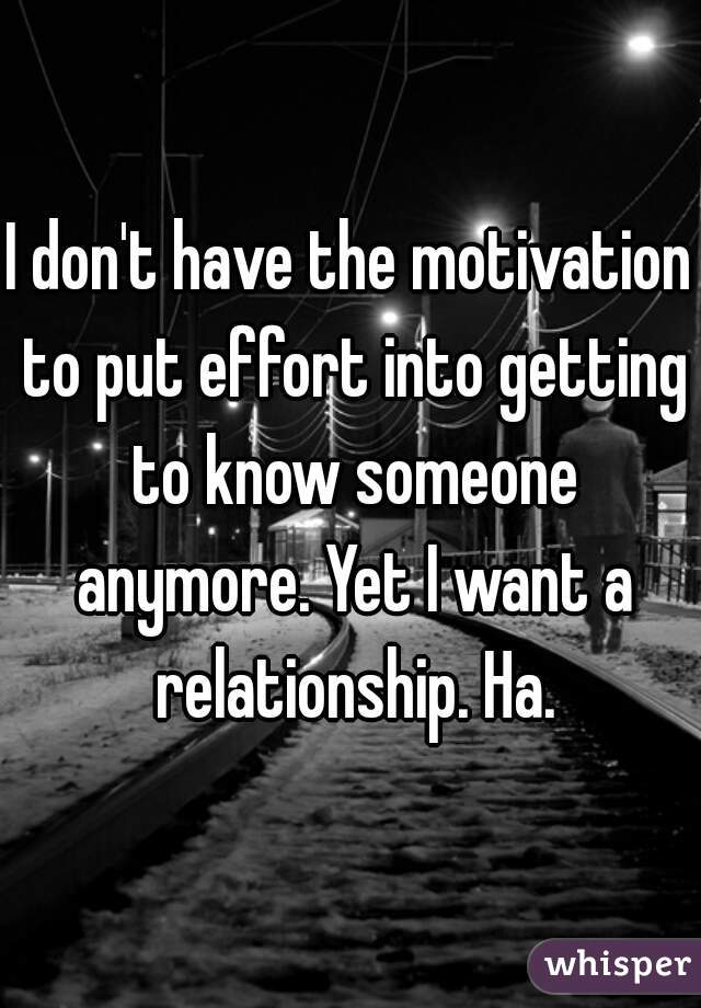 I don't have the motivation to put effort into getting to know someone anymore. Yet I want a relationship. Ha.